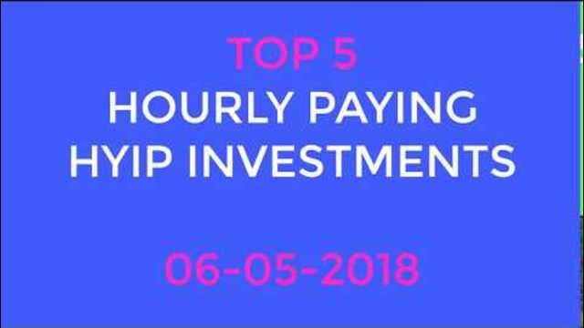 Top 5   Paying HYIP Investments with Hourly Profit   Update 06-05-2018